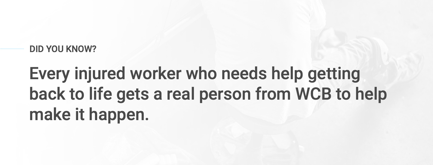 Every injured worker who needs help getting back to life gets a real person from WCB to help make it happen.