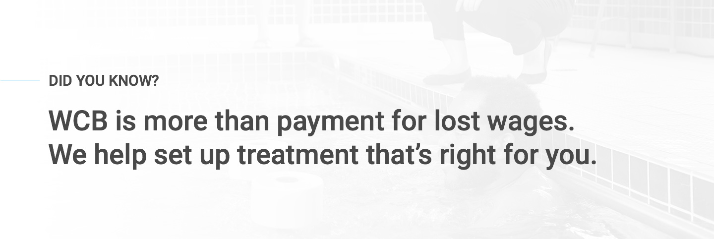 WCB is more than payment for lost wages. We help set up treatment that's right for you.
