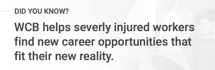 WCB helps severly injured workers find new career opportunities that fit their new reality.